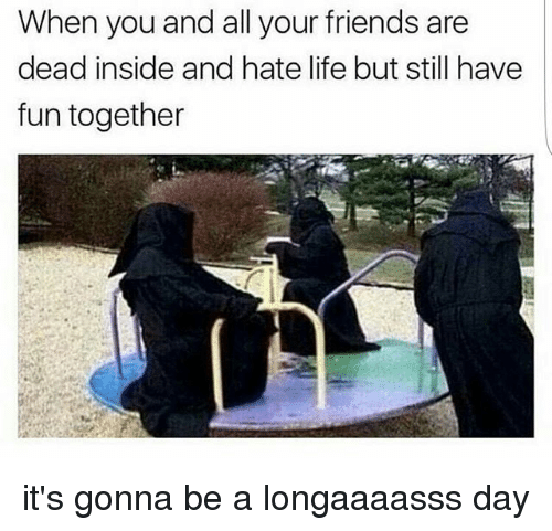 hate life: When you and all your friends are  dead inside and hate life but still have  fun together it's gonna be a longaaaasss day