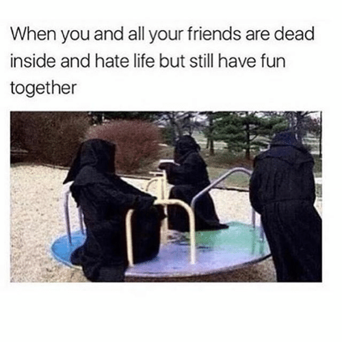 hate life: When you and all your friends are dead  inside and hate life but still have furn  together