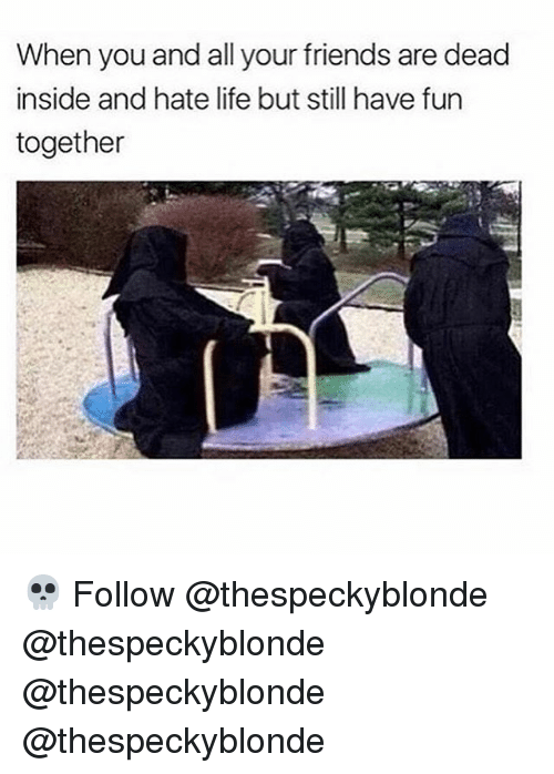 hate life: When you and all your friends are dead  inside and hate life but still have fun  together 💀 Follow @thespeckyblonde @thespeckyblonde @thespeckyblonde @thespeckyblonde
