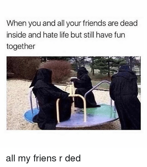 hate life: When you and all your friends are dead  inside and hate life but still have furn  together all my friens r ded