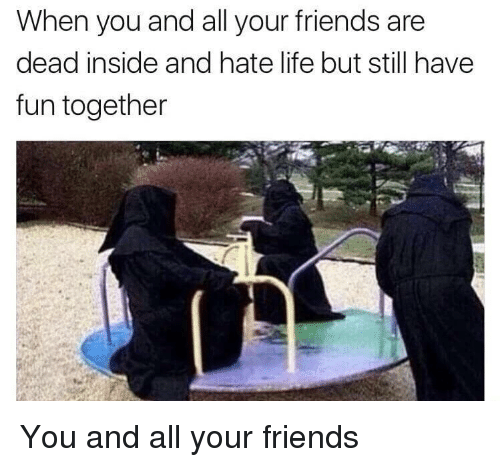 hate life: When you and all your friends are  dead inside and hate life but still have  fun together <p>You and all your friends</p>