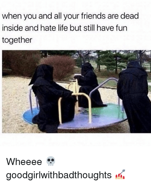hate life: when you and all your friends are dead  inside and hate life but still have fun  together Wheeee 💀 goodgirlwithbadthoughts 💅🏼
