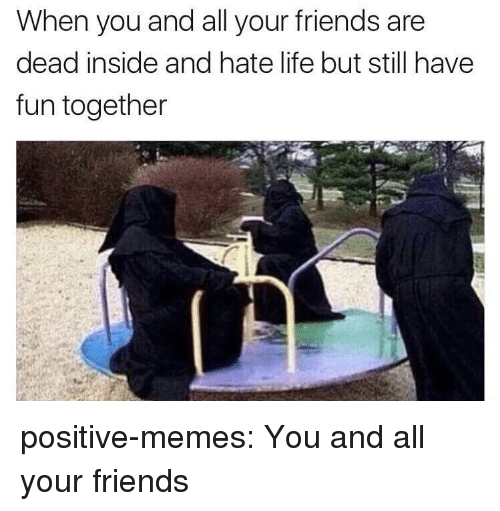 hate life: When you and all your friends are  dead inside and hate life but still have  fun together positive-memes:  You and all your friends