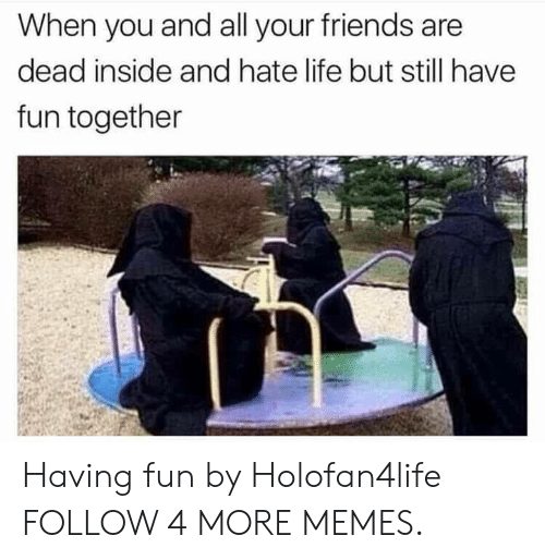 hate life: When you and all your friends are  dead inside and hate life but still have  fun together Having fun by Holofan4life FOLLOW 4 MORE MEMES.