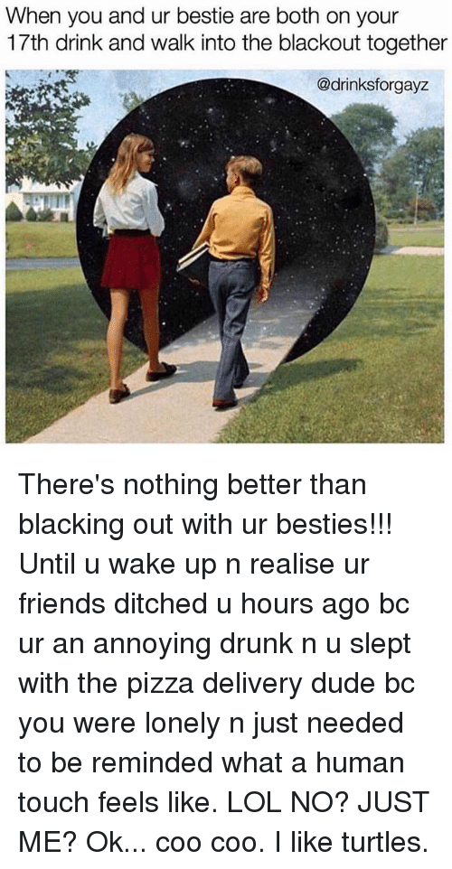 Ditched: When you and ur bestie are both on your  17th drink and walk into the blackout together  @drinksforgayz  L. There's nothing better than blacking out with ur besties!!! Until u wake up n realise ur friends ditched u hours ago bc ur an annoying drunk n u slept with the pizza delivery dude bc you were lonely n just needed to be reminded what a human touch feels like. LOL NO? JUST ME? Ok... coo coo. I like turtles.