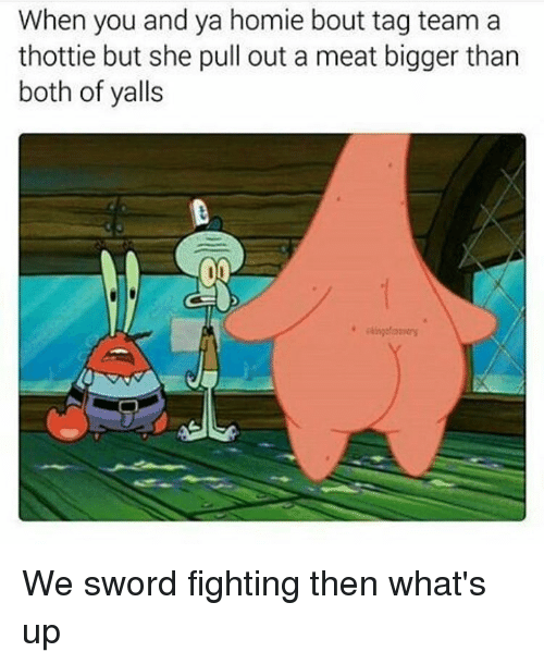Sword: When you and ya homie bout tag team a  thottie but she pull out a meat bigger than  both of yalls We sword fighting then what's up