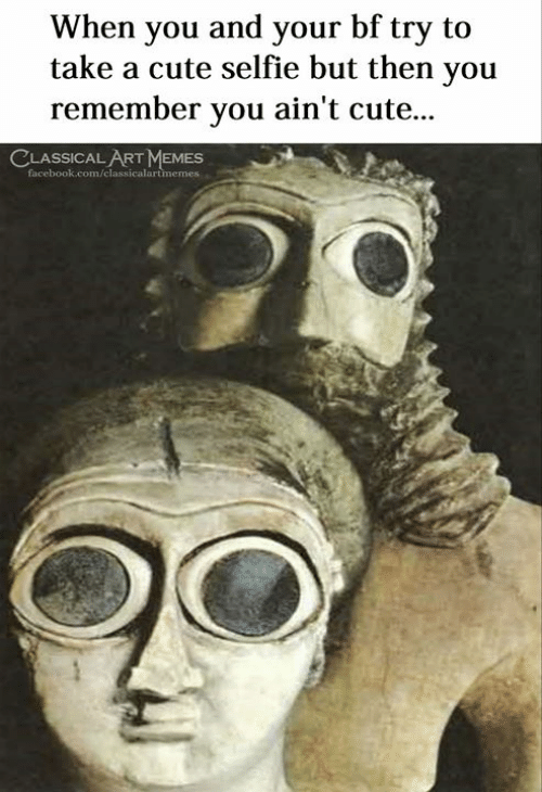 Cute, Memes, and Selfie: When you and your bf try to  take a cute selfie but then you  remember vou ain't cute...  LASSICAL ART MEMES