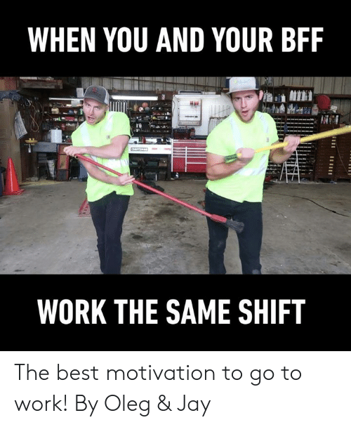 bff: WHEN YOU AND YOUR BFF  WORK THE SAME SHIFT The best motivation to go to work!  By Oleg & Jay
