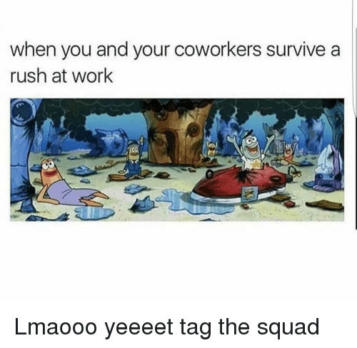 survivalism: when you and your coworkers survive a  rush at work Lmaooo yeeeet tag the squad