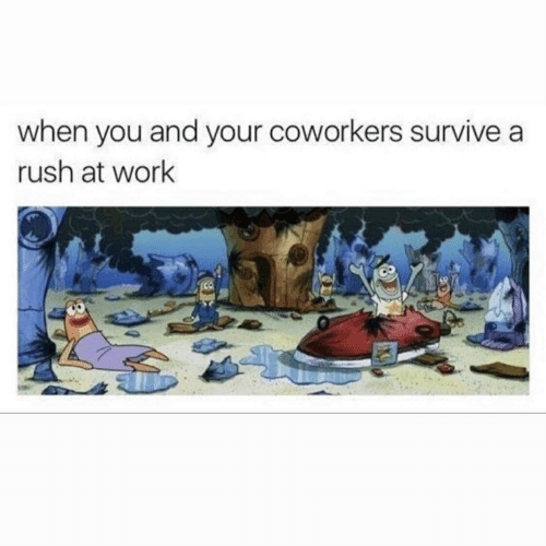 Work, Rush, and Coworkers: when you and your coworkers survive a  rush at work