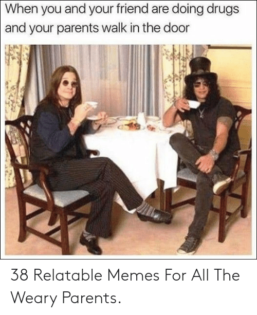 Drugs, Memes, and Parents: When you and your friend are doing drugs  and your parents walk in the door 38 Relatable Memes For All The Weary Parents.