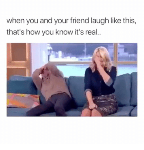 How, Friend, and You: when you and your friend laugh like this,  that's how you know it's real..