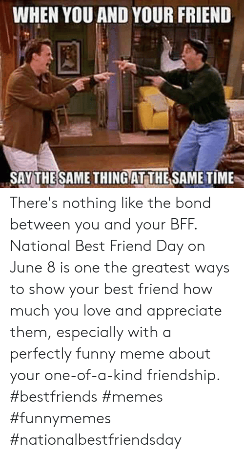 meme about: WHEN YOU AND YOUR FRIEND  SAY THESAME THINGAT THE SAME TIME There's nothing like the bond between you and your BFF. National Best Friend Day on June 8 is one the greatest ways to show your best friend how much you love and appreciate them, especially with a perfectly funny meme about your one-of-a-kind friendship.  #bestfriends #memes #funnymemes #nationalbestfriendsday
