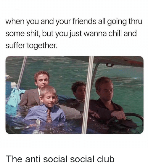 Chill, Club, and Friends: when you and your friends all going thru  some shit, but you just wanna chill and  suffer together. The anti social social club