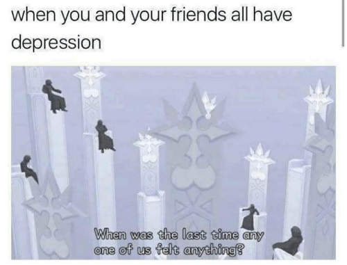 Friends, Depression, and Time: when you and your friends all have  depression  When was the last time any  one of us felt anything?