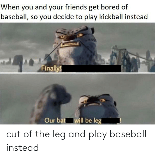kickball: When you and your friends get bored of  baseball, so you decide to play kickball instead  Finally!  Our bat will be leg cut of the leg and play baseball instead