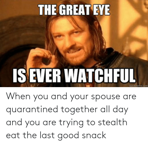 And You Are: When you and your spouse are quarantined together all day and you are trying to stealth eat the last good snack