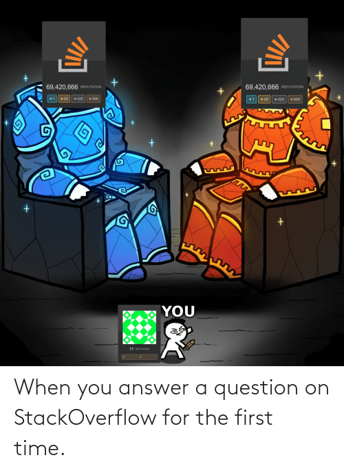 question: When you answer a question on StackOverflow for the first time.