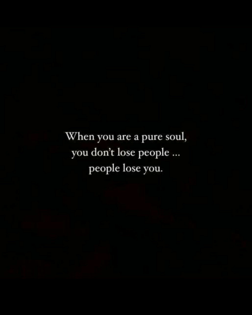 Soul, You, and Pure: When you are a pure soul,  you don't lose people  people lose you.