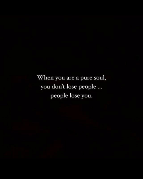 Soul, You, and Pure: When you are a pure soul,  you don't lose people  people lose you