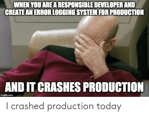 system: WHEN YOU ARE A RESPONSIBLE DEVELOPER AND  CREATE AN ERROR LOGGING SYSTEM FOR PRODUCTION  AND IT CRASHES PRODUCTION  imgflip.com I crashed production today