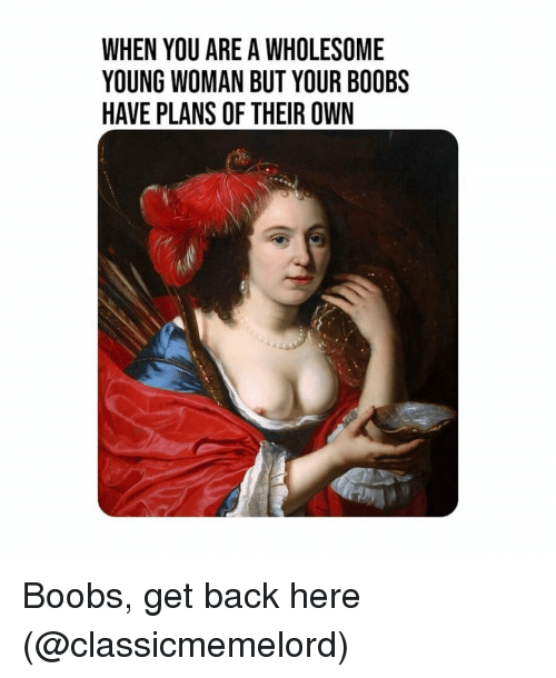 young woman: WHEN YOU ARE A WHOLESOME  YOUNG WOMAN BUT YOUR BOOBS  HAVE PLANS OF THEIR OWN Boobs, get back here (@classicmemelord)