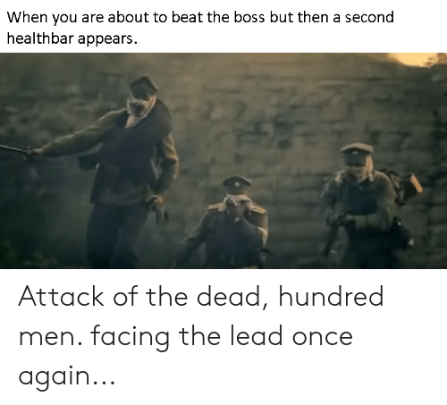 History, Once, and Boss: When you are about to beat the boss but then a second  healthbar appears Attack of the dead, hundred men. facing the lead once again...