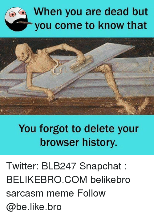deads: When you are dead but  you come to know that  You forgot to delete your  browser history. Twitter: BLB247 Snapchat : BELIKEBRO.COM belikebro sarcasm meme Follow @be.like.bro