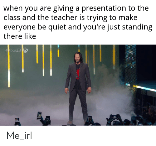 be quiet: when you are giving a presentation to the  class and the teacher is trying to make  everyone be quiet and you're just standing  there like  boxE3 Me_irl