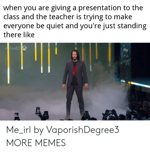 be quiet: when you are giving a presentation to the  class and the teacher is trying to make  everyone be quiet and you're just standing  there like  boxE3 Me_irl by VaporishDegree3 MORE MEMES