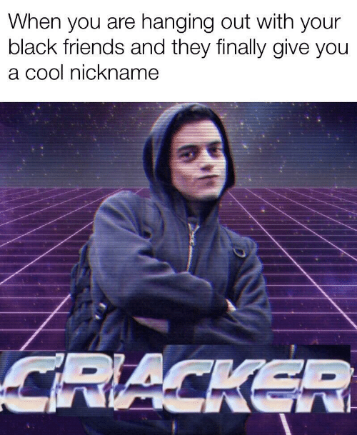 Friends, Black, and Cool: When you are hanging out with your  black friends and they finally give you  a cool nickname  CRACKER
