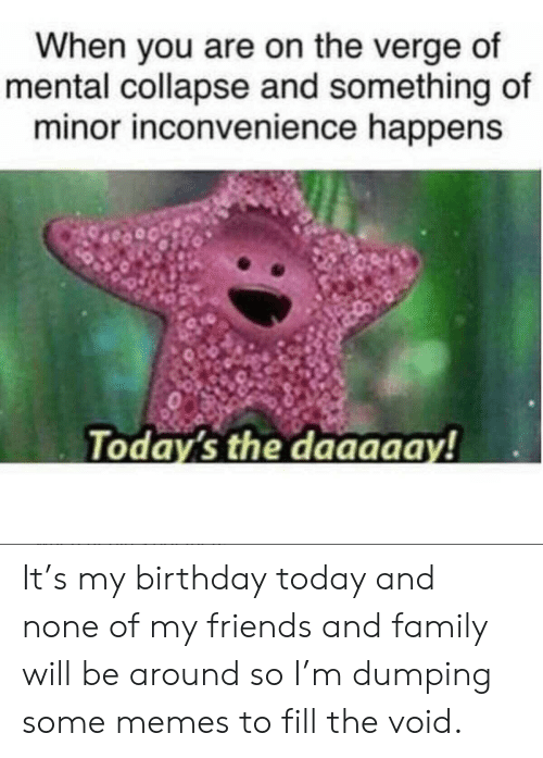 dumping: When you are on the verge of  mental collapse and something of  minor inconvenience happens  Today's the daaaaay! It's my birthday today and none of my friends and family will be around so I'm dumping some memes to fill the void.