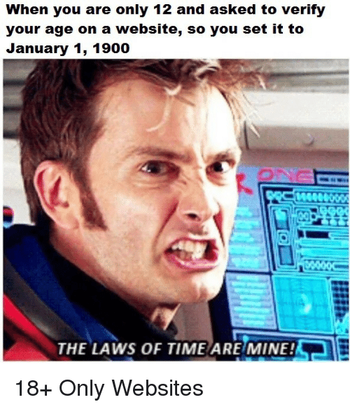 aer: When you are only 12 and asked to verify  your age on a website, so you set it to  January 1, 1900  AeR  THE LAWS OF TIME ARE MINE! 18+ Only Websites