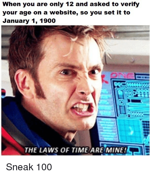 aer: When you are only 12 and asked to verify  your age on a website, so you set it to  January 1, 1900  AeR  THE LAWS OF TIME ARE MINE! Sneak 100