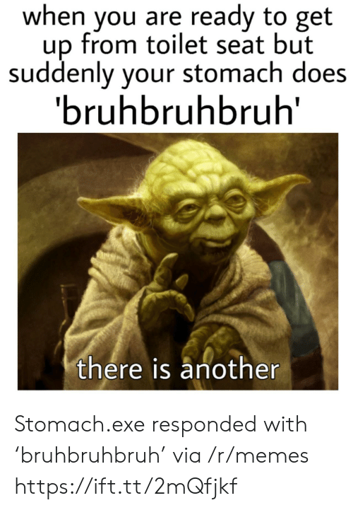 Memes, Another, and Via: when you are ready to get  up from toilet seat but  suddenly your stomach does  'bruhbruhbruh  there is another Stomach.exe responded with 'bruhbruhbruh' via /r/memes https://ift.tt/2mQfjkf