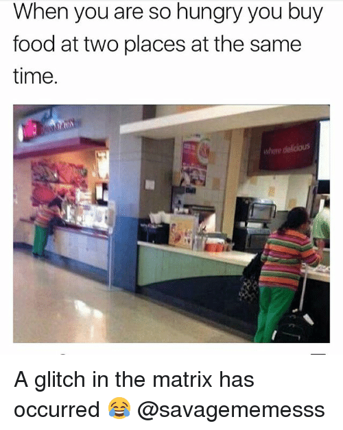 Glitch In The Matrix: When you are so hungry you buy  food at two places at the samee  time.  here delicious A glitch in the matrix has occurred 😂 @savagememesss