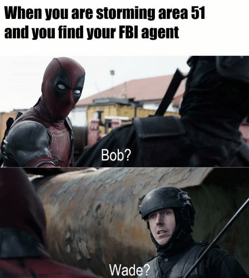 Fbi, Area 51, and Bob: When you are storming area 51  and you find your FBI agent  Bob?  Wade?