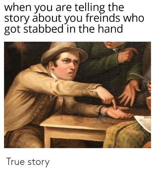 True, True Story, and Dank Memes: when you are telling the  story about you freinds who  got stabbed in the hand True story