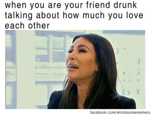 Drunked: when you are your friend drunk  talking about how much you love  each other  facebook.com/wholesomememers