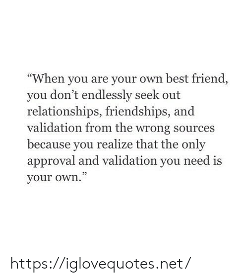 "Relationships: ""When you are your own best friend  you don't endlessly seek out  relationships, friendships,  validation from the wrong sources  because you  realize that the only  approval and validation you need is  your own."" https://iglovequotes.net/"