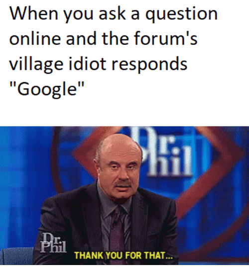 """Google, Thank You, and Idiot: When you ask a question  online and the forum's  village idiot responds  """"Google""""  lt.  Pril  THANK YOU FOR THAT."""""""