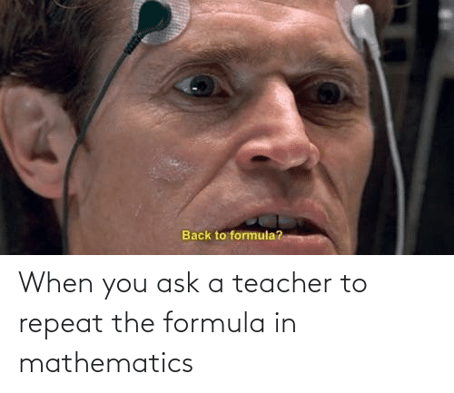 Mathematics: When you ask a teacher to repeat the formula in mathematics