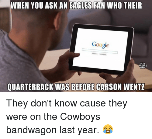 Dallas Cowboys, Philadelphia Eagles, and Google: WHEN YOU ASK AN EAGLES FAN WHO THEIR  Google  QUARTERBACK WAS BEFORE CARSON WENTZ They don't know cause they were on the Cowboys bandwagon last year. 😂