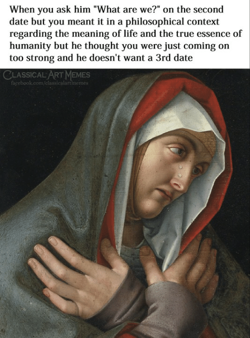 """Essence: When you ask him """"What are we?"""" on the second  date but you meant it in a philosophical context  regarding the meaning of life and the true essence of  humanity but he thought you were just coming on  too strong and he doesn't want a 3rd date  CLASSICAL ART MEMES  classicalartmemes"""