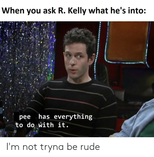 R. Kelly: When you ask R. Kelly what he's into:  has everything  pee  to do with it. I'm not tryna be rude