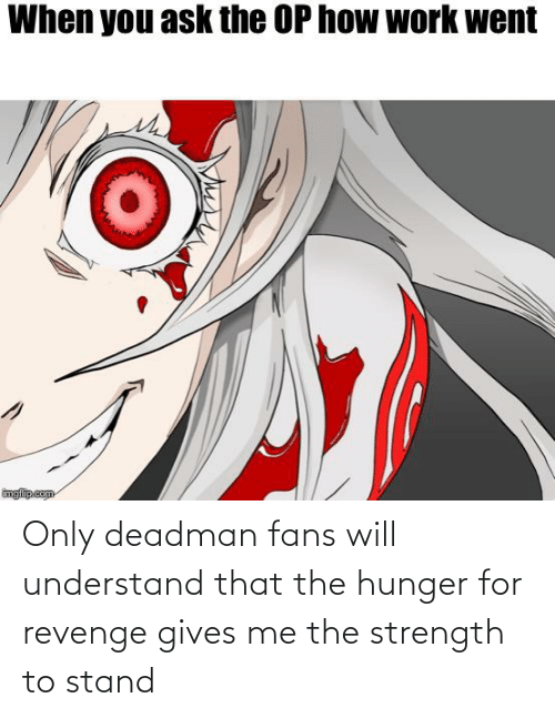 Deadman: When you ask the OP how work went  imgfilip.com Only deadman fans will understand that the hunger for revenge gives me the strength to stand