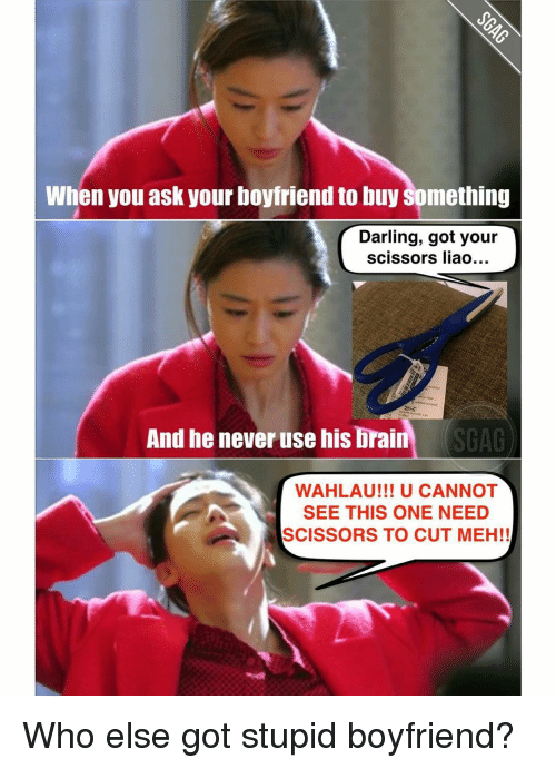 scissoring: When you ask your boyfriend to buy Something  Darling, got your  scissors liao...  And he never use his brain  SGAG  WAHLAU!!! U CANNOT  SEE THIS ONE NEED  SCISSORS TO CUT MEH!! Who else got stupid boyfriend?