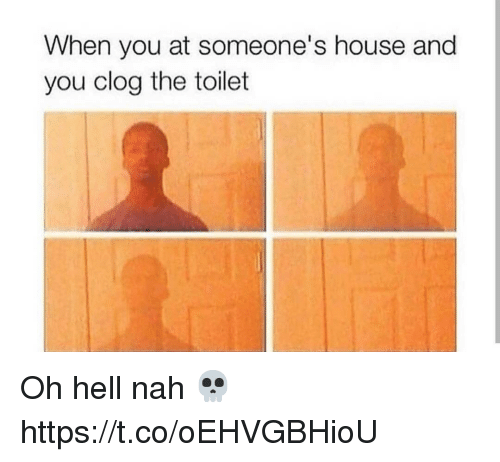 hell nah: When you at someone's house and  you clog the toilet Oh hell nah 💀 https://t.co/oEHVGBHioU