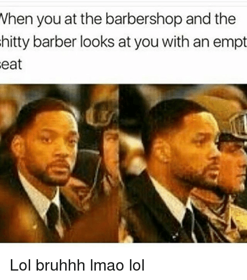 Barbershops: When you at the barbershop and the  hitty barber looks at you with an empt Lol bruhhh lmao lol