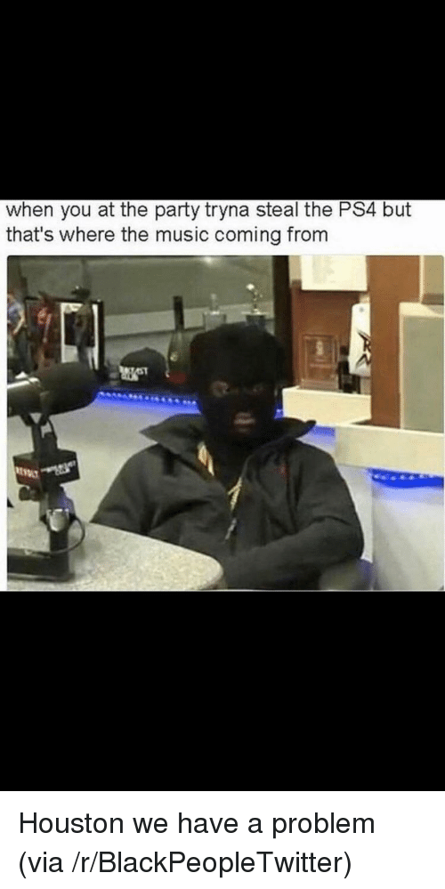 Houston we have a problem: when you at the party tryna steal the PS4 but  that's where the music coming from <p>Houston we have a problem (via /r/BlackPeopleTwitter)</p>